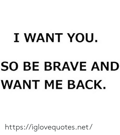 Brave: I WANT YOU.  sO BE BRAVE AND  WANT ME BАСК. https://iglovequotes.net/