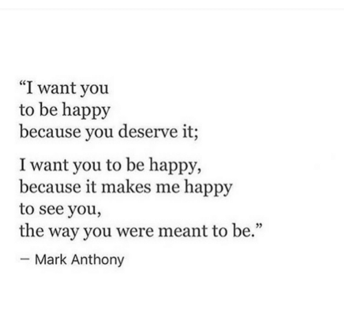 "Happy, Be Happy, and Mark Anthony: ""I want you  to be happy  because you deserve it;  I want you to be happy,  because it makes me happy  to see you,  the way you were meant to be.""  - Mark Anthony  05"