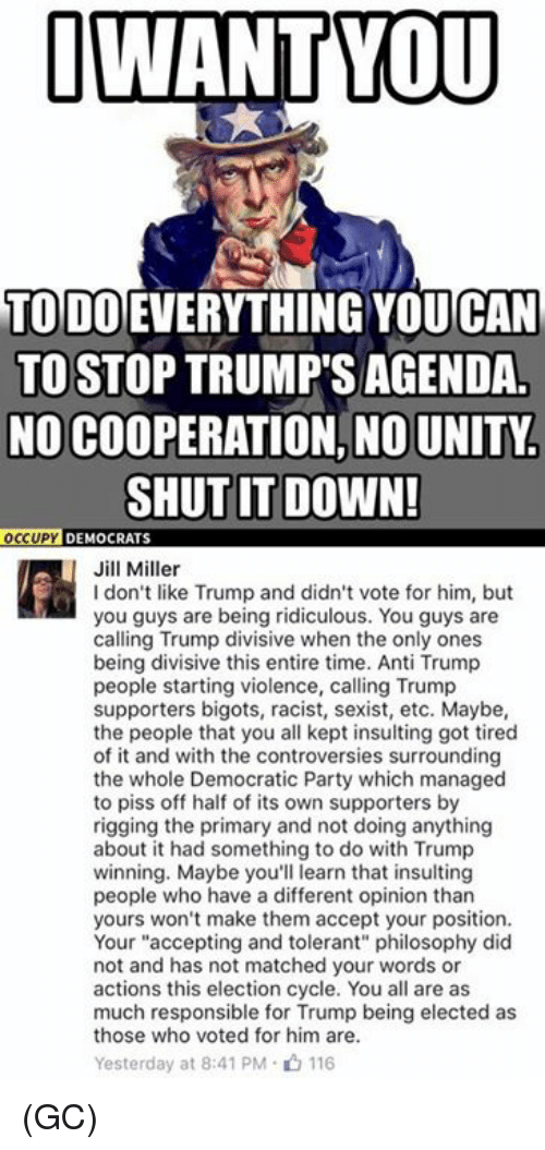 """Opinionating: I WANT YOU  TODO EVERYTHING CAN  TO STOP TRUMP'S AGENDA  NO COOPERATION, NO UNITY.  SHUT IT DOWN!  OCCUPY  DEMOCRATS  Jill Miller  don't like Trump and didn't vote for him, but  you guys are being ridiculous. You guys are  calling Trump divisive when the only ones  being divisive this entire time. Anti Trump  people starting violence, calling Trump  supporters bigots, racist, sexist, etc. Maybe,  the people that you all kept insulting got tired  of it and with the controversies surrounding  the whole Democratic Party which managed  to piss off half of its own supporters by  rigging the primary and not doing anything  about it had something to do with Trump  winning. Maybe you'll learn that insulting  people who have a different opinion than  yours won't make them accept your position.  Your """"accepting and tolerant"""" philosophy did  not and has not matched your words or  actions this election cycle. You all are as  much responsible for Trump being elected as  those who voted for him are.  Yesterday at 8:41 PM 116 (GC)"""