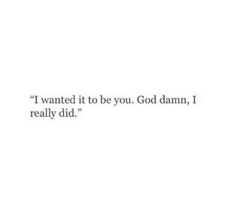 """God, Wanted, and Did: """"I wanted it to be you. God damn, I  really did."""""""