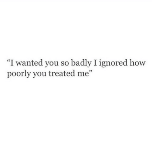"""I Wanted: """"I wanted you so badly I ignored how  poorly you treated me""""  5"""