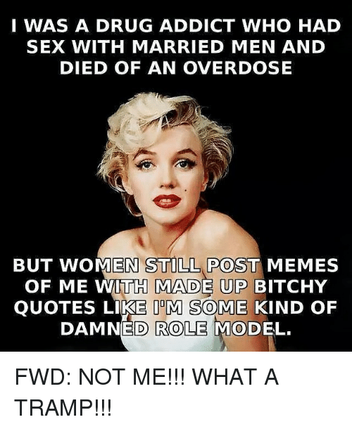 forwardsfromgrandma: I WAS A DRUG ADDICT WHO HAD  SEX WITH MARRIED MEN AND  DIED OF AN OVERDOSE  BUT WOMEN POST MEMES  OF ME WITH MADE UP BITCHY  QUOTES LIKE IDM SOME KIND OF  DAMNED ROLE MODEL. FWD: NOT ME!!! WHAT A TRAMP!!!