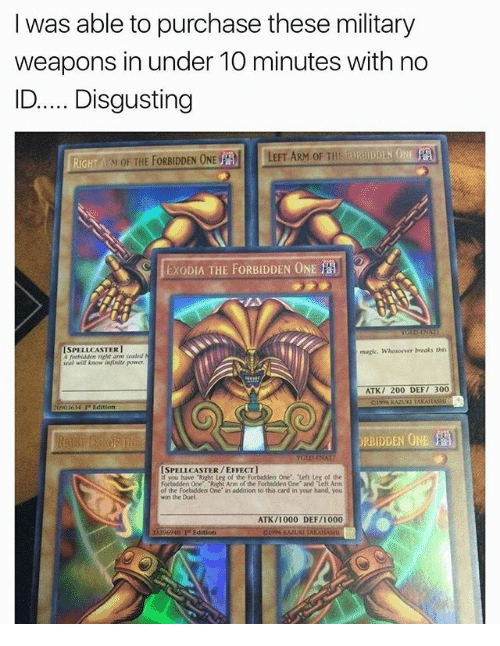 "Bailey Jay, Memes, and Magic: I was able to purchase these military  weapons in under 1O minutes with no  ID.Disgusting  RiGH  M OF THE FORBIDDEN ONE  LEFT ARM OF THE  EXODIA THE FORBIDDEN ONE  ISPELLCASTER1  A ferbiddem richt are sealed  eal will Anow infinite power  magic. Whosoewer breaks this  ATK/ 200 DEF/ 300  Edition  ORBIDDEN O  ISPELLCASTER/EFFECT  you have ""Right Leg of the Forbidden One, Left Leg of the  Forbidden One. Richt Arm of the Forbidden One and Left Arm  the Forbidden One in addition to this card in your hand, you  win the Duel  ATK/1000 DEF/1000  13396948 Te Edition"