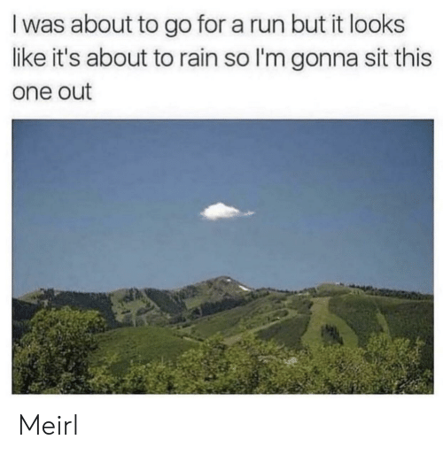 Run, Rain, and MeIRL: I was about to go for a run but it looks  like it's about to rain so I'm gonna sit this  one out Meirl