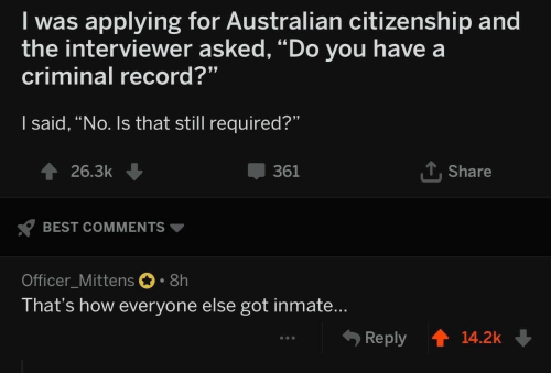 """Best, Record, and Australian: I was applying for Australian citizenship and  the interviewer asked, """"Do you have a  criminal record?""""  I said, """"No. Is that still required?""""  T Share  361  26.3k  BEST COMMENTS  Officer_Mittens 8h  That's how everyone else got inmate...  Reply  14.2k"""