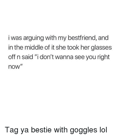 "Funny, Lol, and Glasses: i was arguing with my bestfriend, and  in the middle of it she took her glasses  off n said ""i don't wanna see you right  now"" Tag ya bestie with goggles lol"
