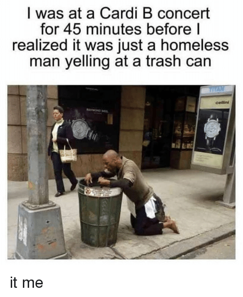 homeless man: I was at a Cardi B concert  for 45 minutes before l  realized it was just a homeless  man yelling at a trash can  cellini it me