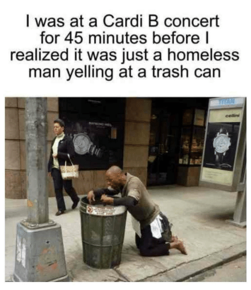 homeless man: I was at a Cardi B concert  for 45 minutes before|  realized it was just a homeless  man yelling at a trash can  cellini