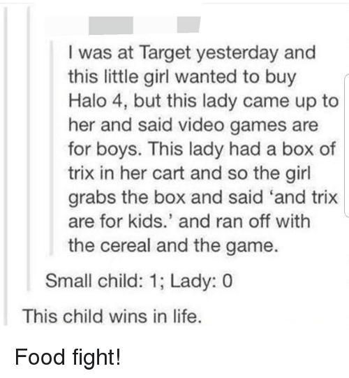 Food, Halo, and Life: I was at Target yesterday and  this little girl wanted to buy  Halo 4, but this lady came up to  her and said video games are  for boys. This lady had a box of  trix in her cart and so the girl  grabs the box and said 'and trix  are for kids.' and ran off with  the cereal and the game.  Small child: 1; Lady: 0  This child wins in life