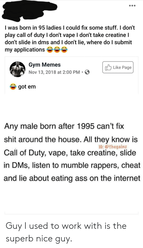 gym memes: I was born in 95 ladies I could fix some stuff. I don't  play call of duty I don't vape I don't take creatine I  don't slide in dms and I don't lie, where do I submit  my applications  Gym Memes  Nov 13, 2018 at 2:00 PM  Like Page  got em  Any male born after 1995 can't fix  shit around the house. All they know is  10: @thegainz  Call of Duty, vape, take creatine, slide  in DMs, listen to mumble rappers, cheat  and lie about eating ass on the internet Guy I used to work with is the superb nice guy.