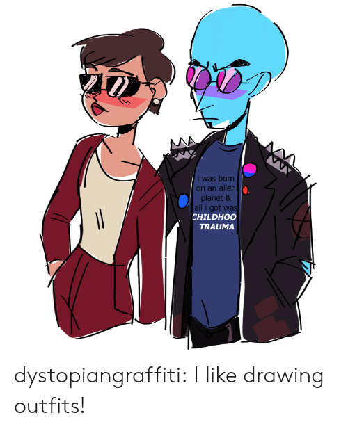 I Was Born: i was born  on an alien  planet &  all i got was  CHILDHOO  TRAUMA dystopiangraffiti:  I like drawing outfits!
