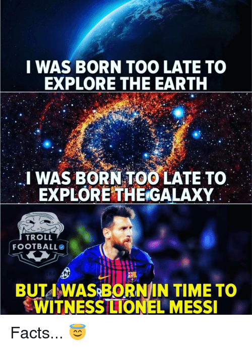 Facts, Memes, and Troll: I WAS BORN TOO LATE TO  EXPLORE THE EARTH  I WAS BORN TOO LATE TO  EXPLORETHE GALAXY  TROLL  FOOTBALLO  BUTA WASRBORNIN TIME TO  WITNESS LIONEL MESSI Facts... 😇