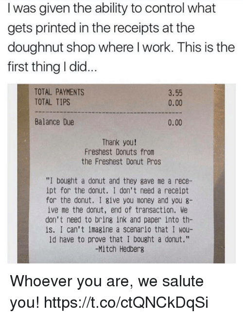 """Funny, Money, and Control: I was given the ability to control what  gets printed in the receipts at the  doughnut shop where l work. This is the  first thing I did...  TOTAL PAYMENTS  TOTAL TIPS  3.55  0.00  Balance Due  0.00  Thank you!  Freshest Donuts from  the Freshest Donut Pros  """"I bought a donut and they gave me a rece-  ipt for the donut. I don't need a receipt  for the donut. I give you money and you 8-  ive me the donut, end of transaction. We  don't need to bring ink and paper into th-  is. I can't imagine a scenario that I wou-  ld have to prove that I bought a donut.""""  -Mitch Hedberg Whoever you are, we salute you! https://t.co/ctQNCkDqSi"""