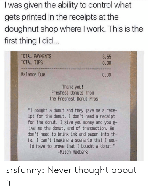 "mitch: I was given the ability to control what  gets printed in the receipts at the  doughnut shop where I work. This is the  first thing I did...  TOTAL PAYMENTS  TOTAL TIPS  3.55  0.00  Balance Due  0.00  Thank you!  Freshest Donuts from  the Freshest Donut Pros  ""I bought a donut and they gave me a rece-  ipt for the donut. I don't need a receipt  for the donut. I 8ive you money and you 8  ive me the donut, end of transaction. We  don't need to bring ink and paper into th-  is. I can't imagine a scenario that I wou-  ld have to prove that I bought a donut.""  -Mitch Hedberg srsfunny:  Never thought about it"