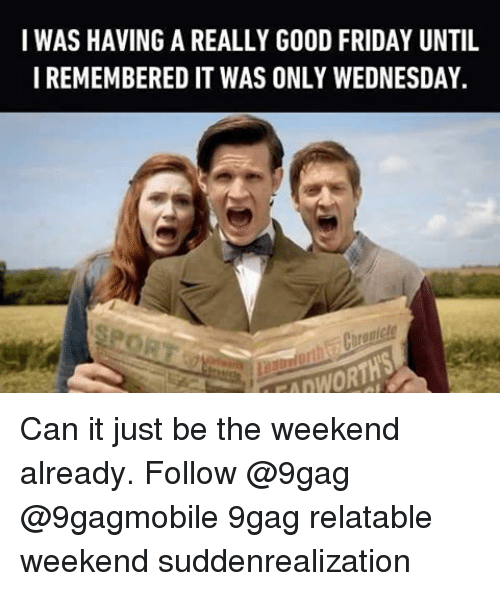 Memes, Good Friday, and 🤖: I WAS HAVING A REALLY GOOD FRIDAY UNTIL  I REMEMBERED IT WAS ONLY WEDNESDAY. Can it just be the weekend already. Follow @9gag @9gagmobile 9gag relatable weekend suddenrealization