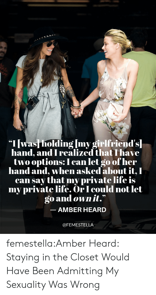 """Life, Target, and Tumblr: """"I was holding Imv girlfriend'sl  hand, and I realized that I have  twooptions: I can let go ofher  hand and, when asked about it, I  can say that my private life is  my private life. OrI could not let  go and own it.""""  -AMBER HEARD  @FEMESTELLA femestella:Amber Heard: Staying in the Closet Would Have Been Admitting My Sexuality Was Wrong"""