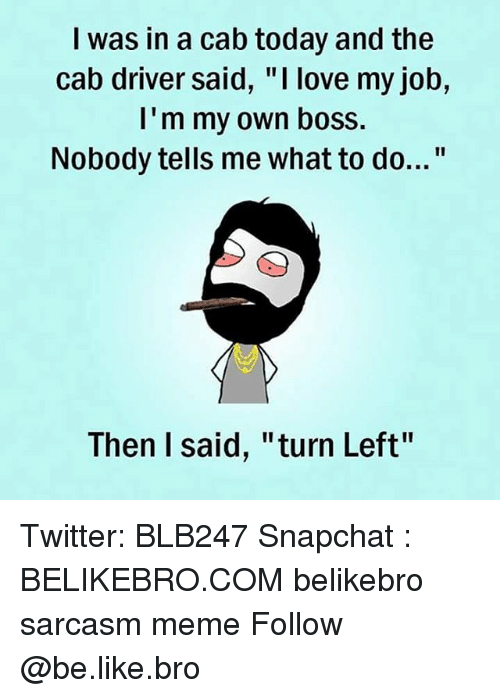 """Be Like, Love, and Meme: I was in a cab today and the  cab driver said, """"I love my job,  I'm my own boss.  Nobody tells me what to do...""""  Then I said, """"turn Left"""" Twitter: BLB247 Snapchat : BELIKEBRO.COM belikebro sarcasm meme Follow @be.like.bro"""