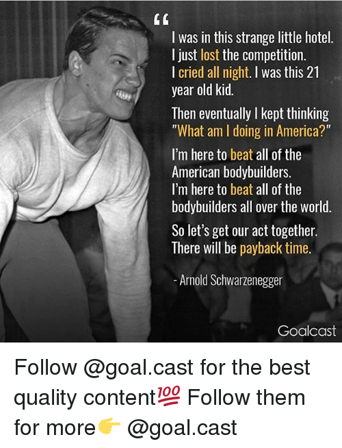 """payback: I was in this strange little hotel.  I just lost the competition.  I cried all night. I was this 21  year old kid.  Then eventually I kept thinking  """"What am I doing in America?""""  I'm here to beat all of the  American bodybuilders.  I'm here to beat all of the  bodybuilders all over the world  So let's get our act together.  There will be payback time.  Arnold Schwarzenegger  Goalcast Follow @goal.cast for the best quality content💯 Follow them for more👉 @goal.cast"""