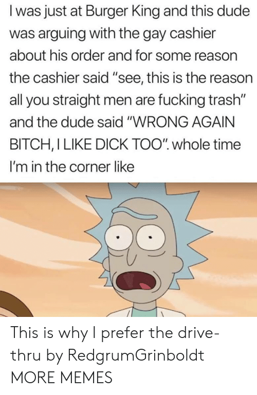 "Bitch, Burger King, and Dank: I was just at Burger King and this dude  was arguing with the gay cashier  about his order and for some reasorn  the cashier said ""see, this is the reason  all you straight men are fucking trash""  and the dude said ""WRONG AGAIN  BITCH, I LIKE DICK TOO"" whole time  I'm in the corner like This is why I prefer the drive-thru by RedgrumGrinboldt MORE MEMES"