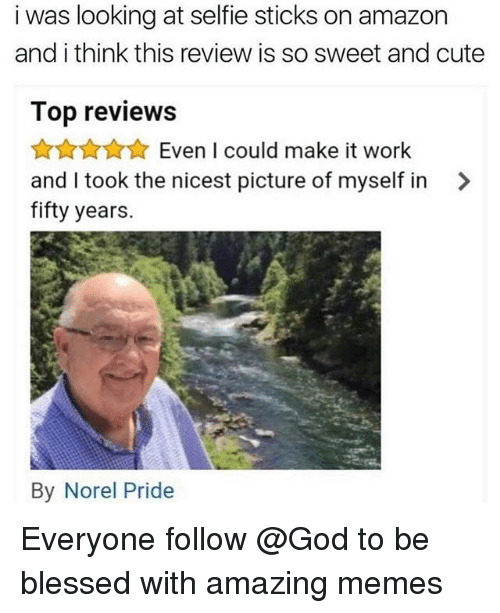 Selfie Sticks: i was looking at selfie sticks on amazon  and i think this review is so sweet and cute  Top reviews  ☆☆☆ Even I could make it work  and I took the nicest picture of myself in >  fifty years.  By Norel Pride Everyone follow @God to be blessed with amazing memes