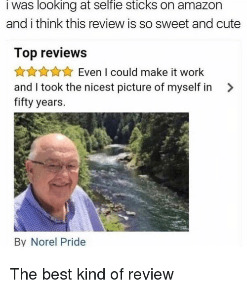 Selfie Sticks: I was looking at selfie sticks on amazon  and i think this review is so sweet and cute  Top reviews  ★☆★☆★ Even I could make it work  and I took the nicest picture of myself in  fifty years.  >  By Norel Pride <p>The best kind of review</p>
