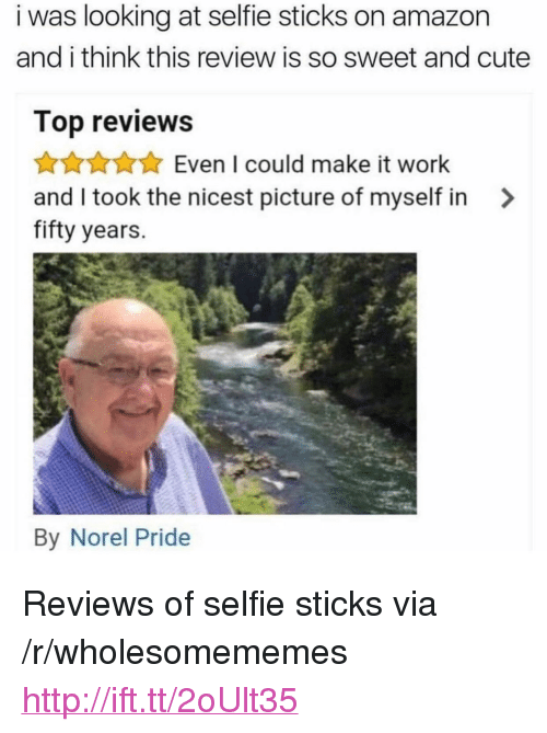 """Selfie Sticks: i was looking at selfie sticks on amazon  and i think this review is so sweet and cute  Top reviews  AKAEven I could make it work  and I took the nicest picture of myself in >  fifty years.  By Norel Pride <p>Reviews of selfie sticks via /r/wholesomememes <a href=""""http://ift.tt/2oUlt35"""">http://ift.tt/2oUlt35</a></p>"""