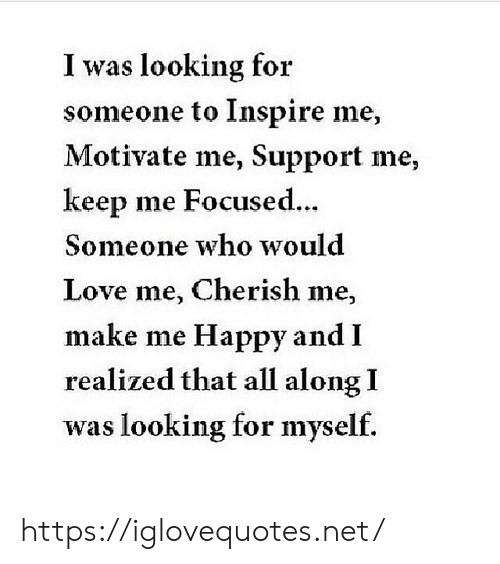 Love, Happy, and Net: I was looking for  someone to Inspire me,  Motivate me, Support me,  keep me Focused.  ..  Someone who would  Love me, Cherish me,  make me Happy and I  realized that all along I  was looking for myself. https://iglovequotes.net/