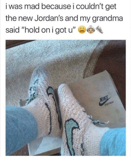 "Jordans: i was mad because i couldn't get  the new Jordan's and my grandma  said ""hold oni got u"""