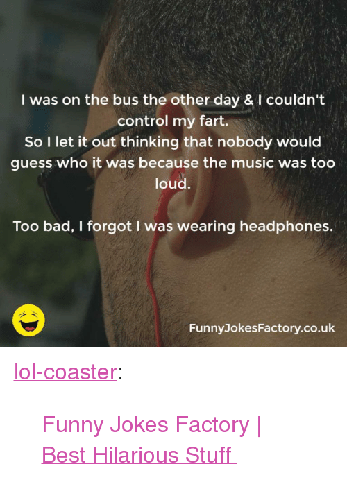 """funny jokes: I was on the bus the other day & I couldn't  control my fart.  So I let it out thinking that nobody would  guess who it was because the music was too  loud.  Too bad, I forgot I was wearing headphones.  FunnyJokesFactory.co.uk <p><a href=""""http://lol-coaster.tumblr.com/post/152829810172/funny-jokes-factory-best-hilarious-stuff"""" class=""""tumblr_blog"""">lol-coaster</a>:</p>  <blockquote><p>  <a href=""""https://funnyjokesfactory.co.uk/"""">Funny Jokes Factory   Best Hilarious Stuff  </a><br/></p></blockquote>"""