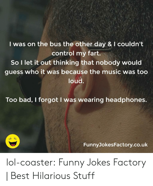 funny jokes: I was on the bus the other day & I couldn't  control my fart.  So I let it out thinking that nobody would  guess who it was because the music was too  loud.  Too bad, I forgot I was wearing headphones.  FunnyJokesFactory.co.uk lol-coaster:    Funny Jokes Factory   Best Hilarious Stuff