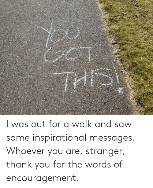 stranger: I was out for a walk and saw some inspirational messages. Whoever you are, stranger, thank you for the words of encouragement.