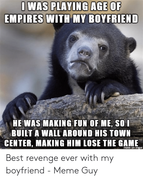 Best Boyfriend Ever Meme: I WAS PLAYING AGE OF  EMPIRES WITH MY BOYFRIEND  HE WAS MAKING FUN OF ME, SOI  BUILT A WALL AROUND HIS TOWN  CENTER, MAKING HIM LOSE THE GAME  made on imgur Best revenge ever with my boyfriend - Meme Guy