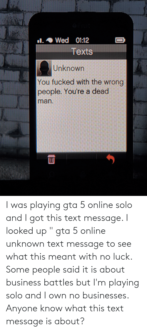 """no luck: I was playing gta 5 online solo and I got this text message. I looked up """" gta 5 online unknown text message to see what this meant with no luck. Some people said it is about business battles but I'm playing solo and I own no businesses. Anyone know what this text message is about?"""