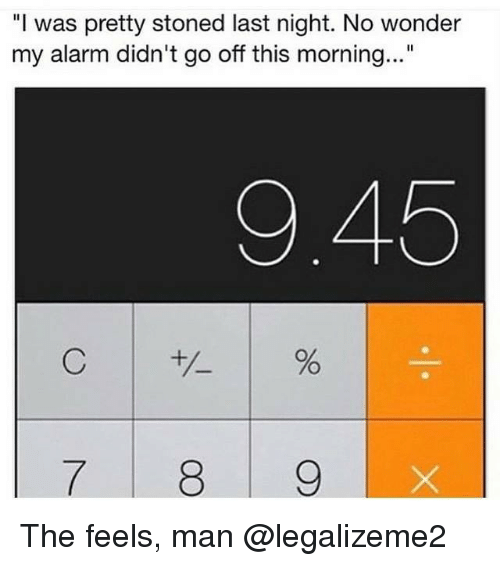"""Memes, Alarm, and Alarming: """"I was pretty stoned last night. No wonder  my alarm didn't go off this morning...""""  9.45  C  7 8 9 The feels, man @legalizeme2"""