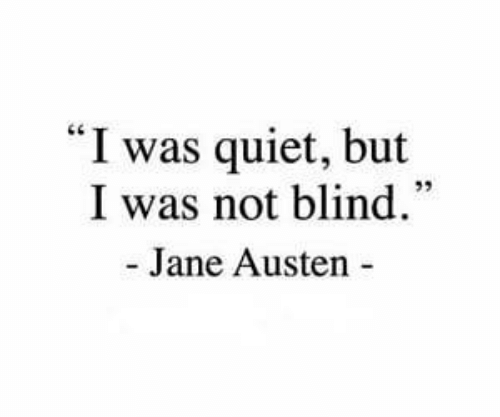 "Quiet, Jane Austen, and  Blind: ""I was quiet, but  I was not blind.  - Jane Austen"