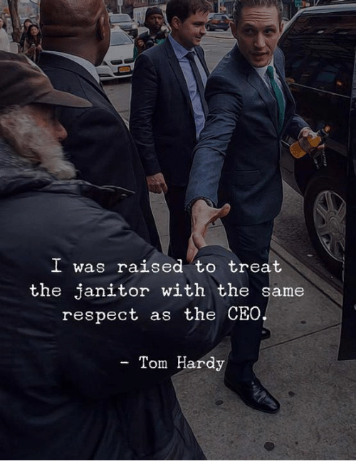 janitor: I was raised to treat  the janitor with the same  respect as the CEO  - Tom Hardy
