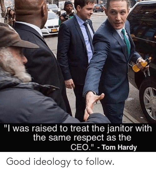 "janitor: ""I was raised to treat the janitor with  the same respect as the  CEO.""- Tom Hardy Good ideology to follow."