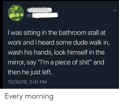 """Dude, Shit, and Work: I was sitting in the bathroom stall at  work and I heard some dude walk in,  wash his hands, look himself in the  mirror, say """"I'm a piece of shit"""" and  then he just left.  10/30/18, 2:41 PM Every morning"""