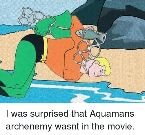 Movie, Aquaman, and Surprised: I was surprised that Aquamans archenemy wasnt in the movie.