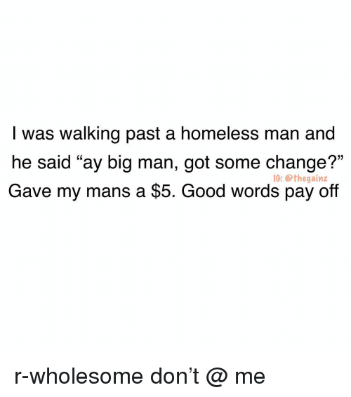 """Homeless, Memes, and Good: I was walking past a homeless man and  he said """"ay big man, got some change?""""  Gave my mans a $5. Good words pay off  1G: @thegainz r-wholesome don't @ me"""