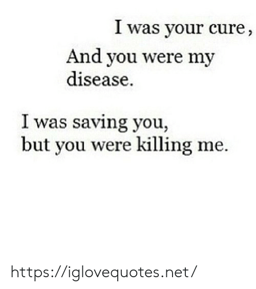 cure: I was your cure,  And you were my  disease  I was saving you,  but you were killing me https://iglovequotes.net/