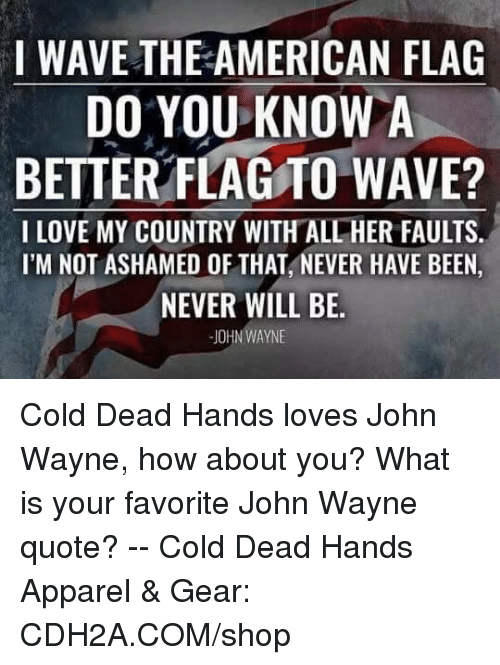 Love, Memes, and American: I WAVE THE AMERICAN FLAG  DO YOU KNOWA  BETTER FLAGTO WAVE?  I LOVE MY COUNTRY WITH ALL HER FAULTS.  I'M NOT ASHAMED OF THAT, NEVER HAVE BEEN  NEVER WILL BE  JOHN WAYNE Cold Dead Hands loves John Wayne,  how about you? What is your favorite John Wayne quote? -- Cold Dead Hands Apparel & Gear: CDH2A.COM/shop