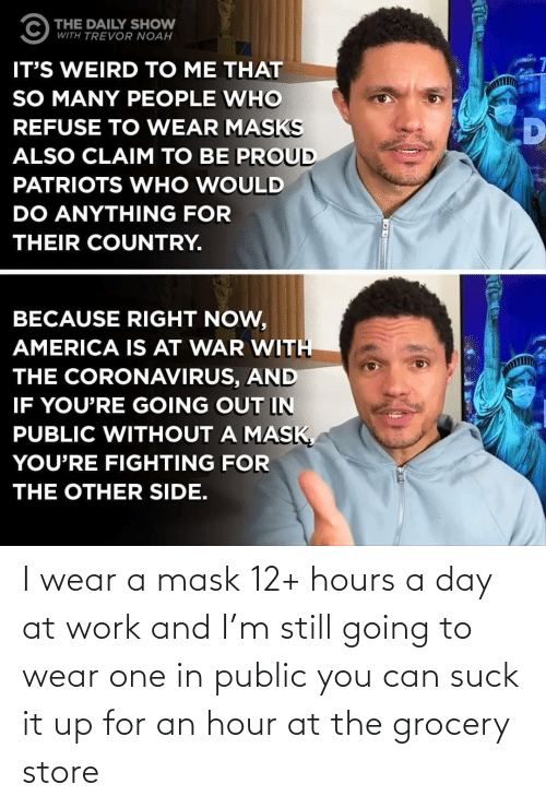 at-work: I wear a mask 12+ hours a day at work and I'm still going to wear one in public you can suck it up for an hour at the grocery store