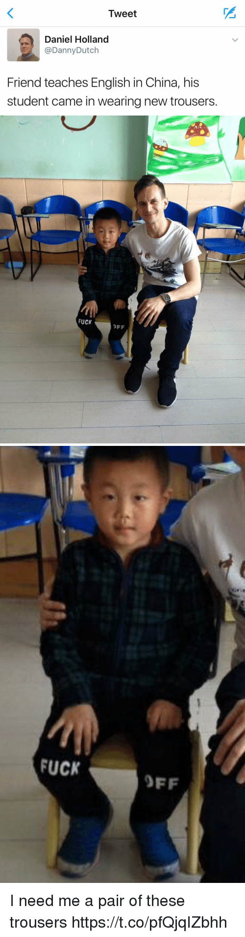 China, Fuck, and Girl Memes: I weet  Daniel Holland  @DannyDutch  Friend teaches English in China, his  student came in wearing new trousers.   FUCK  OFF   FUCK  OFF I need me a pair of these trousers https://t.co/pfQjqIZbhh