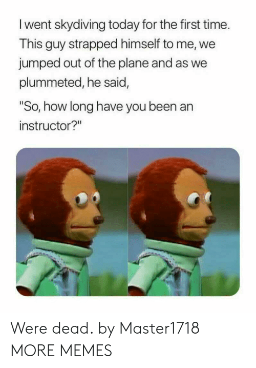 "Dank, Memes, and Target: I went skydiving today for the first time.  This guy strapped himself to me, we  jumped out of the plane and as we  plummeted, he said,  So, how long have you been an  instructor?"" Were dead. by Master1718 MORE MEMES"