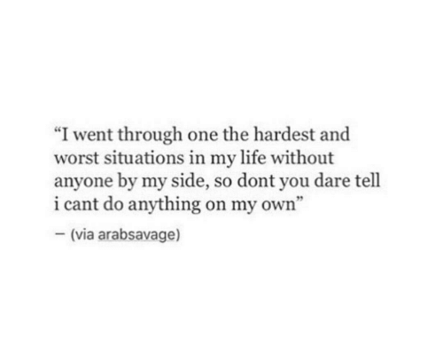 "Life, One, and Dare: ""I went through one the hardest and  worst situations in my life without  anyone by my side, so dont you dare tell  i cant do anything on my own""  -(via arabsavage)"