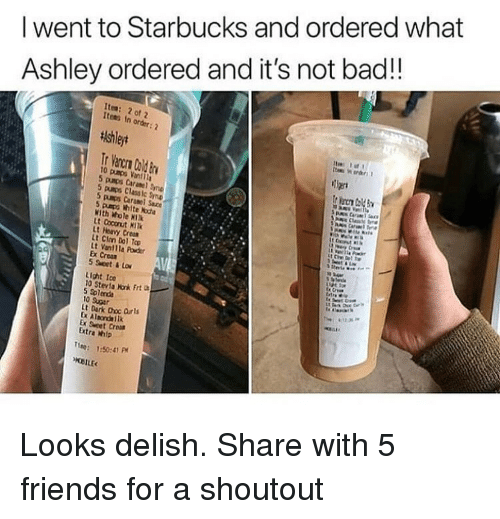 choc: I went to Starbucks and ordered what  Ashley ordered and it's not bad!!  Ites: 2 of 2  Items In order  tishleyt  Tier  5 pumps Classic yn  5 pumps Caranel Sauce  5 paps white kota  With Whole KI  1  Lt Hervy Cro  Lt Clm Dol To  Lt Vantlla Powder  Ex Crear  5 Set&Lo  Light Ice  10 Stevla Nonk Frt  10 Sugar  t Dark Choc Orls  Ex Sweet Crom  Extra mip  ne: :50:41 P Looks delish. Share with 5 friends for a shoutout