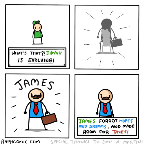 Taxes, Dreams, and Com: I.  WHAT'S THAT?!JIMMY  IS EVOLVINGI  AMES  JAMES FORGOT HOPES  AND DREAMS, AND MADE  Room FoR TAXES!  RAPHCOMIC.Com  SPECIAL THANKS TO DAN MARTINI
