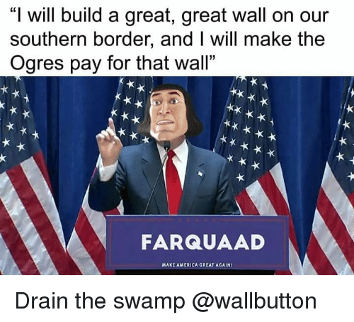 """great wall: """"I will build a great, great wall on our  southern border, and I will make the  Ogres pay for that wall""""  FARQUAAD  MAXE AMERICA GREAT AGAIN Drain the swamp @wallbutton"""