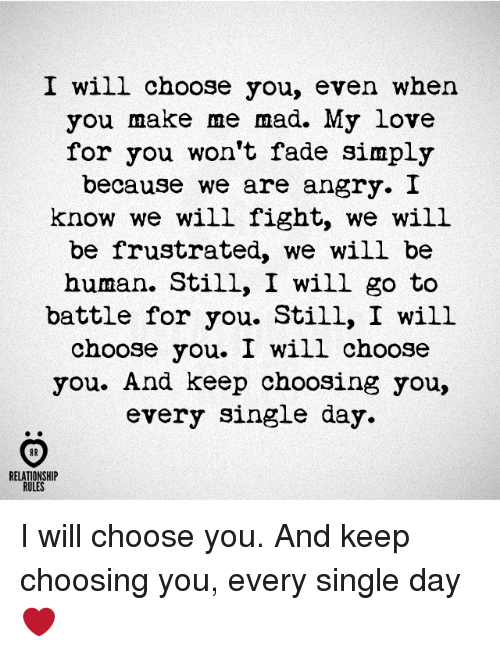 Love, Angry, and Mad: I will choose you, even when  you make me mad. My love  for you won't fade simply  because we are angry. I  know we will fight, we will  be frustrated, we will be  human. Still, I will go to  battle for you. Still, I will  choose you. I will choose  you. And keep choosing you,  every single day  AR  RELATIONSHIP  RULES I will choose you. And keep choosing you, every single day ❤️